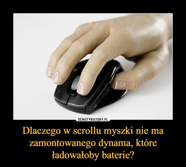 Dlaczego w scrollu myszki nie ma zamontowanego dynama, które ładowałoby baterie? –