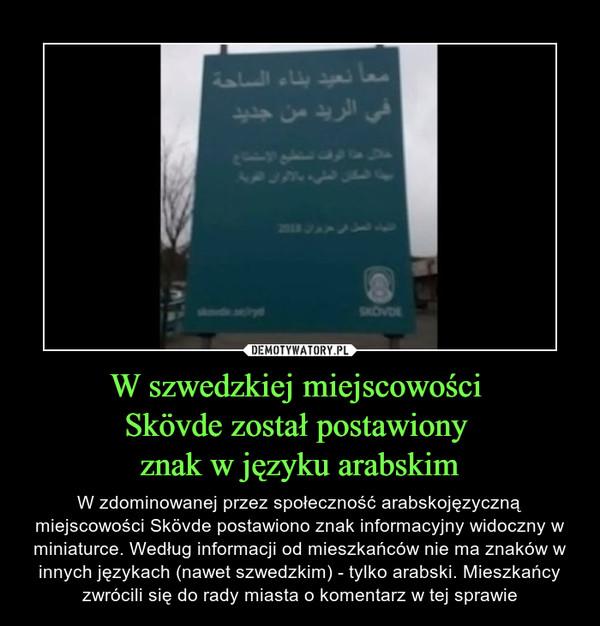 W szwedzkiej miejscowości Skövde został postawiony znak w języku arabskim – W zdominowanej przez społeczność arabskojęzyczną miejscowości Skövde postawiono znak informacyjny widoczny w miniaturce. Według informacji od mieszkańców nie ma znaków w innych językach (nawet szwedzkim) - tylko arabski. Mieszkańcy zwrócili się do rady miasta o komentarz w tej sprawie