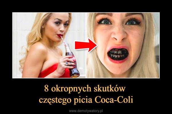 8 okropnych skutków częstego picia Coca-Coli –