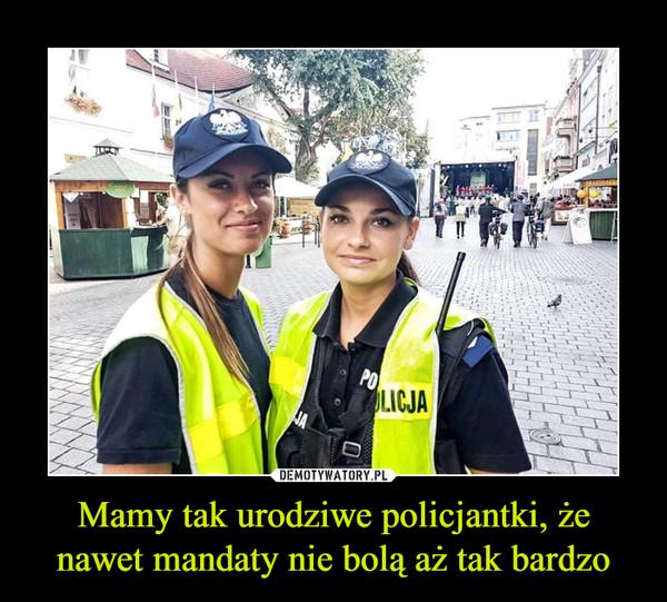 Mamy tak urodziwe policjantki, że nawet mandaty nie bolą aż tak bardzo –