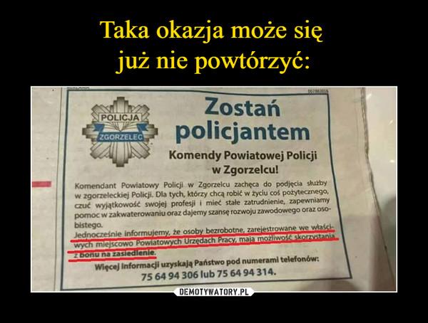 –  Zostań policjantem  Komendy Powiatowej Policji w Zgorzelcu!Jednocześnie informujemy, że osoby bezrobotne, zarejestrowane we właściwych miejscowo Powiatowych Urzędach Pracy, mają możliwość skorzystania z bonu na zasiedlenie