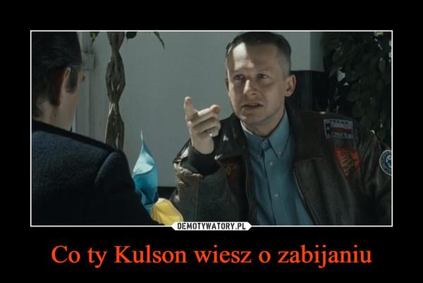Co ty Kulson wiesz o zabijaniu –
