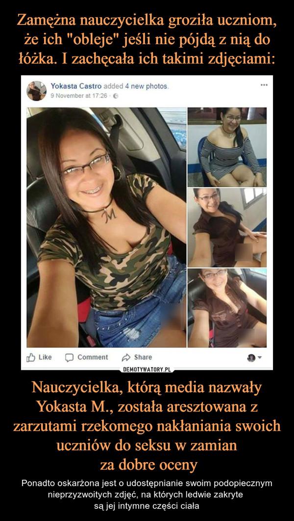 Nauczycielka, którą media nazwały Yokasta M., została aresztowana z zarzutami rzekomego nakłaniania swoich uczniów do seksu w zamian za dobre oceny – Ponadto oskarżona jest o udostępnianie swoim podopiecznym nieprzyzwoitych zdjęć, na których ledwie zakryte są jej intymne części ciała