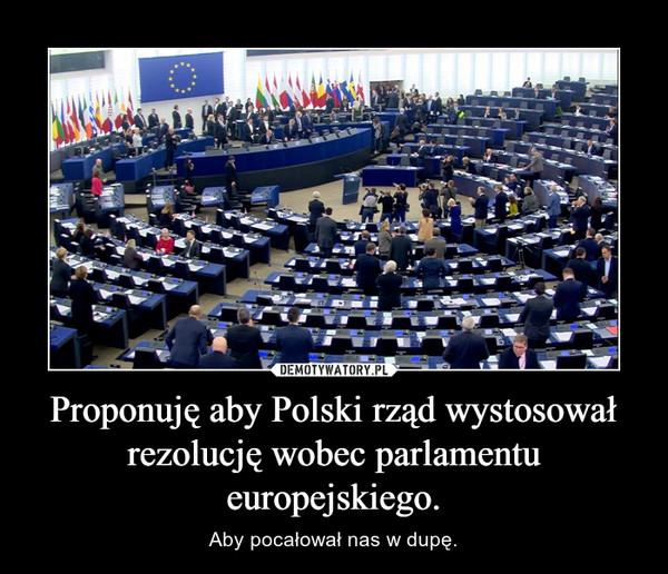 Proponuję aby Polski rząd wystosował rezolucję wobec parlamentu europejskiego. – Aby pocałował nas w dupę.