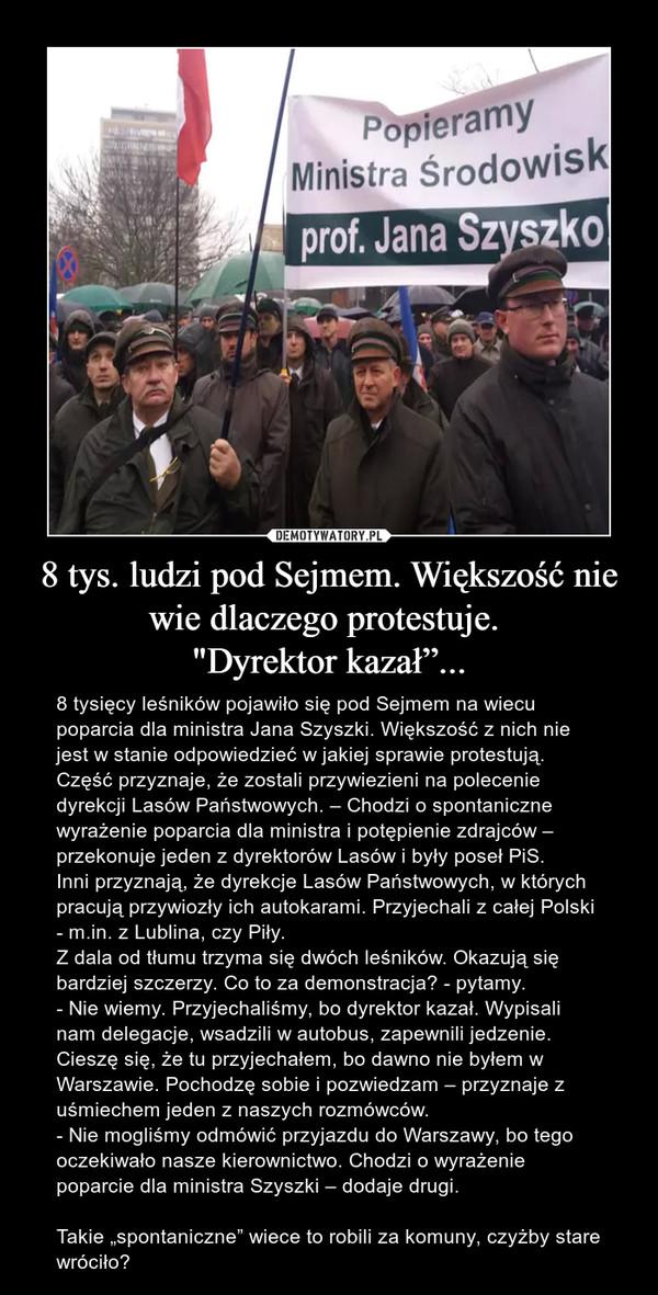 """8 tys. ludzi pod Sejmem. Większość nie wie dlaczego protestuje. """"Dyrektor kazał""""... – 8 tysięcy leśników pojawiło się pod Sejmem na wiecu poparcia dla ministra Jana Szyszki. Większość z nich nie jest w stanie odpowiedzieć w jakiej sprawie protestują. Część przyznaje, że zostali przywiezieni na polecenie dyrekcji Lasów Państwowych. – Chodzi o spontaniczne wyrażenie poparcia dla ministra i potępienie zdrajców – przekonuje jeden z dyrektorów Lasów i były poseł PiS.Inni przyznają, że dyrekcje Lasów Państwowych, w których pracują przywiozły ich autokarami. Przyjechali z całej Polski - m.in. z Lublina, czy Piły.Z dala od tłumu trzyma się dwóch leśników. Okazują się bardziej szczerzy. Co to za demonstracja? - pytamy.- Nie wiemy. Przyjechaliśmy, bo dyrektor kazał. Wypisali nam delegacje, wsadzili w autobus, zapewnili jedzenie. Cieszę się, że tu przyjechałem, bo dawno nie byłem w Warszawie. Pochodzę sobie i pozwiedzam – przyznaje z uśmiechem jeden z naszych rozmówców.- Nie mogliśmy odmówić przyjazdu do Warszawy, bo tego oczekiwało nasze kierownictwo. Chodzi o wyrażenie poparcie dla ministra Szyszki – dodaje drugi.Takie """"spontaniczne"""" wiece to robili za komuny, czyżby stare wróciło?"""