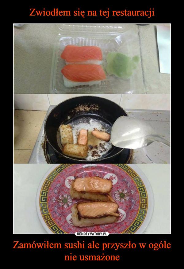 Zamówiłem sushi ale przyszło w ogóle nie usmażone –