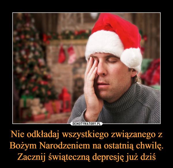 Nie odkładaj wszystkiego związanego z Bożym Narodzeniem na ostatnią chwilę. Zacznij świąteczną depresję już dziś –