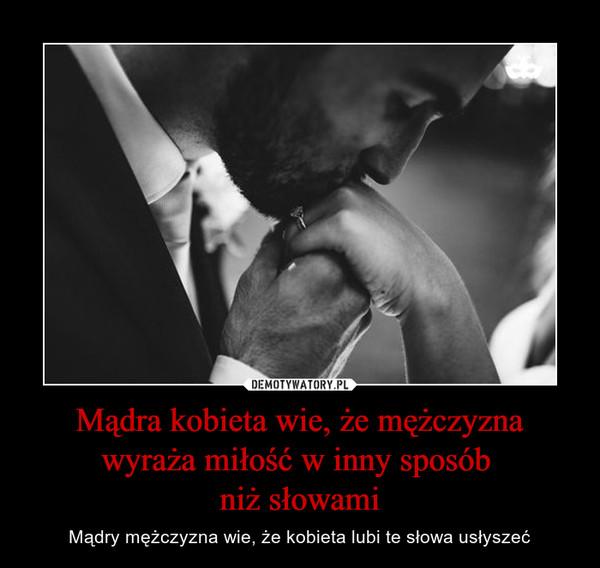 Mądra kobieta wie, że mężczyzna wyraża miłość w inny sposób niż słowami – Mądry mężczyzna wie, że kobieta lubi te słowa usłyszeć
