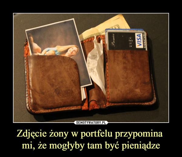 Zdjęcie żony w portfelu przypomina mi, że mogłyby tam być pieniądze –