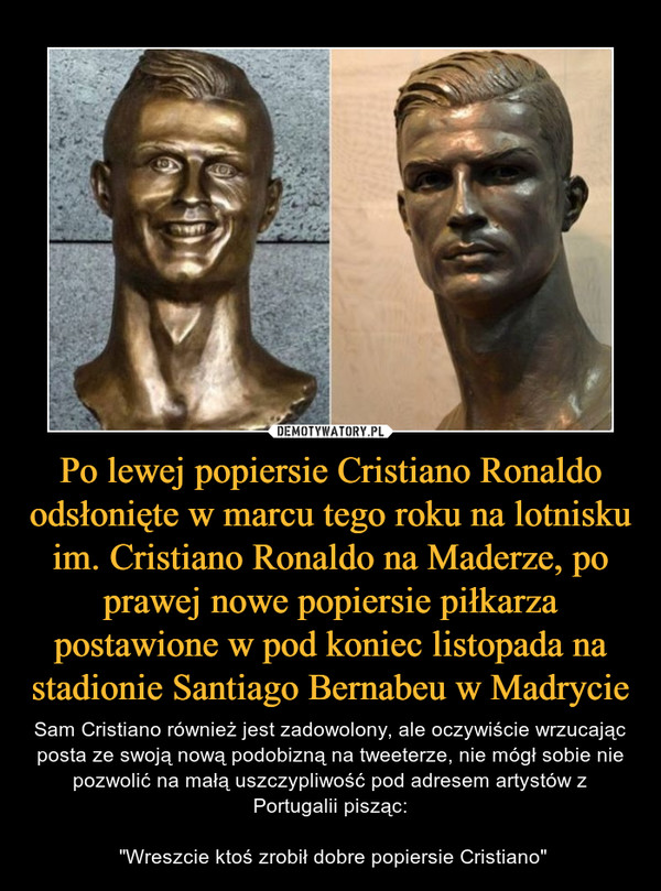 """Po lewej popiersie Cristiano Ronaldo odsłonięte w marcu tego roku na lotnisku im. Cristiano Ronaldo na Maderze, po prawej nowe popiersie piłkarza postawione w pod koniec listopada na stadionie Santiago Bernabeu w Madrycie – Sam Cristiano również jest zadowolony, ale oczywiście wrzucając posta ze swoją nową podobizną na tweeterze, nie mógł sobie nie pozwolić na małą uszczypliwość pod adresem artystów z Portugalii pisząc: """"Wreszcie ktoś zrobił dobre popiersie Cristiano"""""""