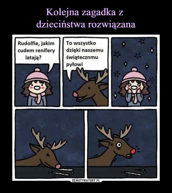 –  Rudolfie, jakim cudem renifery latają?To wszystko dzięki naszemu świątecznemu pyłowi