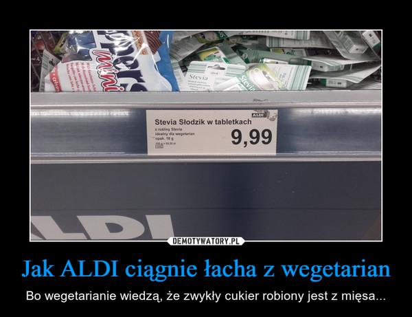 Jak ALDI ciągnie łacha z wegetarian – Bo wegetarianie wiedzą, że zwykły cukier robiony jest z mięsa...