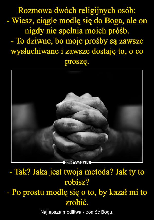 - Tak? Jaka jest twoja metoda? Jak ty to robisz?- Po prostu modlę się o to, by kazał mi to zrobić. – Najlepsza modlitwa - pomóc Bogu.
