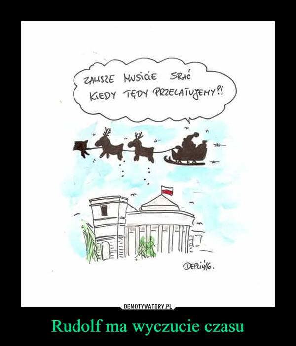 Rudolf ma wyczucie czasu –  Zawsze musicie srać kiedy tędy przelatujemy?