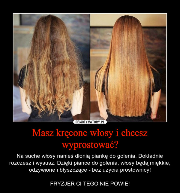 Masz kręcone włosy i chcesz wyprostować? – Na suche włosy nanieś dłonią piankę do golenia. Dokładnie rozczesz i wysusz. Dzięki piance do golenia, włosy będą miękkie, odżywione i błyszczące - bez użycia prostownicy!FRYZJER CI TEGO NIE POWIE!