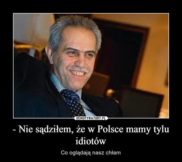 - Nie sądziłem, że w Polsce mamy tylu idiotów – Co oglądają nasz chłam