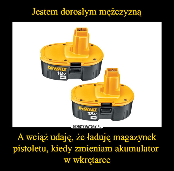 A wciąż udaję, że ładuję magazynek pistoletu, kiedy zmieniam akumulator w wkrętarce –