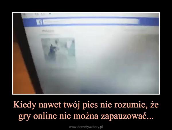 Kiedy nawet twój pies nie rozumie, że gry online nie można zapauzować... –
