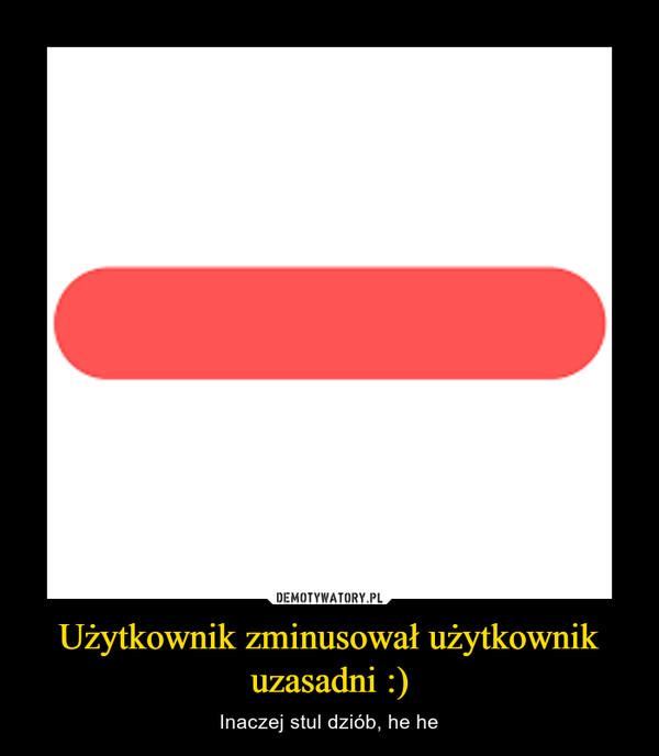 Użytkownik zminusował użytkownik uzasadni :) – Inaczej stul dziób, he he