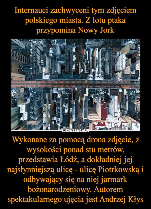 Wykonane za pomocą drona zdjęcie, z wysokości ponad stu metrów, przedstawia Łódź, a dokładniej jej najsłynniejszą ulicę - ulicę Piotrkowską i odbywający się na niej jarmark bożonarodzeniowy. Autorem spektakularnego ujęcia jest Andrzej Kłys –
