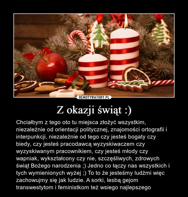 Z okazji świąt :) – Chciałbym z tego oto tu miejsca złożyć wszystkim,  niezależnie od orientacji politycznej, znajomości ortografii i interpunkcji, niezależnie od tego czy jesteś bogaty czy biedy, czy jesteś pracodawcą wyzyskiwaczem czy wyzyskiwanym pracownikiem, czy jesteś młody czy wapniak, wykształcony czy nie, szczęśliwych, zdrowych świąt Bożego narodzenia ;) Jedno co łączy nas wszystkich i tych wymienionych wyżej ;) To to że jesteśmy ludźmi więc zachowujmy się jak ludzie. A sorki, lesbą gejom transwestytom i feministkom też wsiego najlepszego