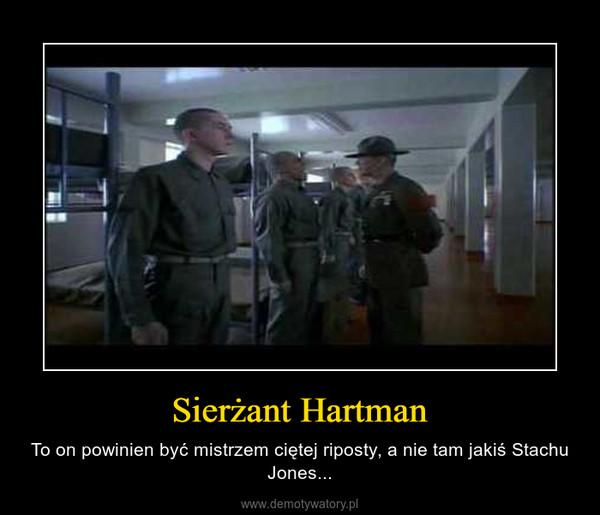Sierżant Hartman – To on powinien być mistrzem ciętej riposty, a nie tam jakiś Stachu Jones...