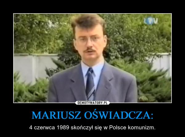 MARIUSZ OŚWIADCZA: – 4 czerwca 1989 skończył się w Polsce komunizm.