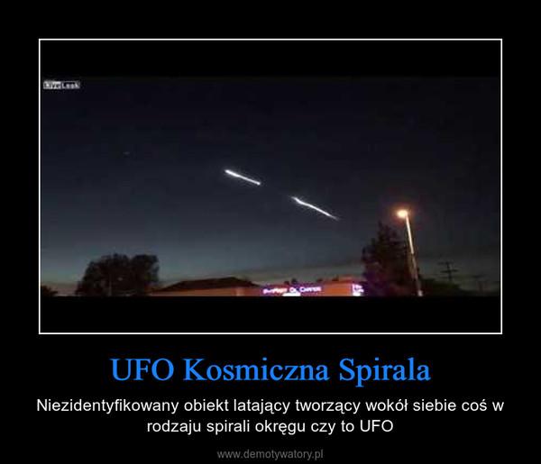 UFO Kosmiczna Spirala – Niezidentyfikowany obiekt latający tworzący wokół siebie coś w rodzaju spirali okręgu czy to UFO