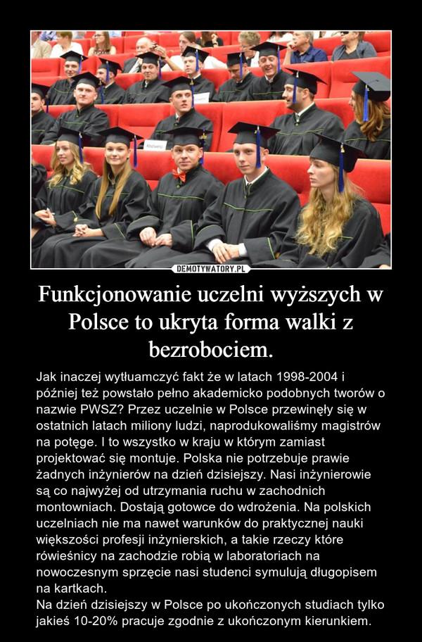 Funkcjonowanie uczelni wyższych w Polsce to ukryta forma walki z bezrobociem. – Jak inaczej wytłuamczyć fakt że w latach 1998-2004 i później też powstało pełno akademicko podobnych tworów o nazwie PWSZ? Przez uczelnie w Polsce przewinęły się w ostatnich latach miliony ludzi, naprodukowaliśmy magistrów na potęge. I to wszystko w kraju w którym zamiast projektować się montuje. Polska nie potrzebuje prawie żadnych inżynierów na dzień dzisiejszy. Nasi inżynierowie są co najwyżej od utrzymania ruchu w zachodnich montowniach. Dostają gotowce do wdrożenia. Na polskich uczelniach nie ma nawet warunków do praktycznej nauki większości profesji inżynierskich, a takie rzeczy które rówieśnicy na zachodzie robią w laboratoriach na nowoczesnym sprzęcie nasi studenci symulują długopisem na kartkach.Na dzień dzisiejszy w Polsce po ukończonych studiach tylko jakieś 10-20% pracuje zgodnie z ukończonym kierunkiem.