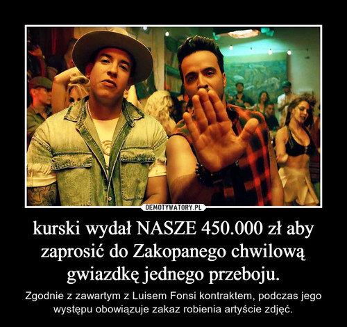 kurski wydał NASZE 450.000 zł aby zaprosić do Zakopanego chwilową gwiazdkę jednego przeboju.