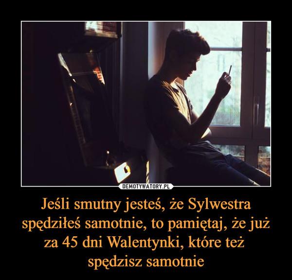 Jeśli smutny jesteś, że Sylwestra spędziłeś samotnie, to pamiętaj, że już za 45 dni Walentynki, które też spędzisz samotnie –