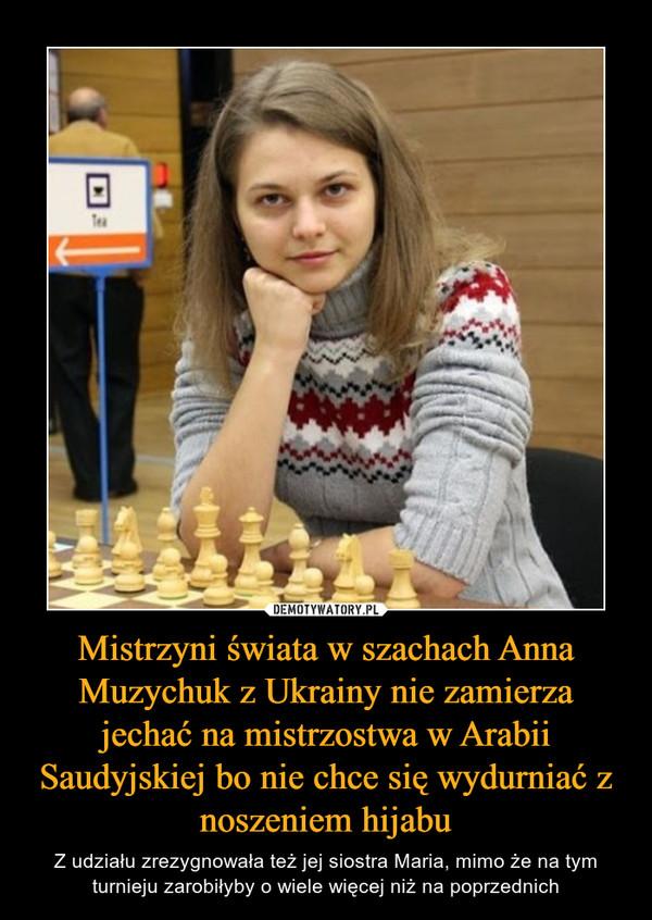 Mistrzyni świata w szachach Anna Muzychuk z Ukrainy nie zamierza jechać na mistrzostwa w Arabii Saudyjskiej bo nie chce się wydurniać z noszeniem hijabu – Z udziału zrezygnowała też jej siostra Maria, mimo że na tym turnieju zarobiłyby o wiele więcej niż na poprzednich