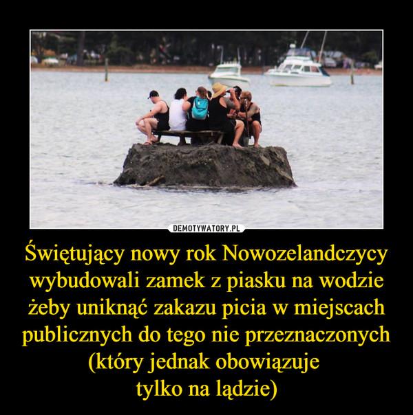 Świętujący nowy rok Nowozelandczycy wybudowali zamek z piasku na wodzie żeby uniknąć zakazu picia w miejscach publicznych do tego nie przeznaczonych (który jednak obowiązuje tylko na lądzie) –