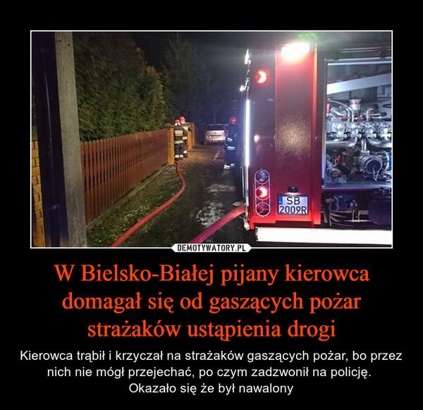 W Bielsko-Białej pijany kierowca domagał się od gaszących pożar strażaków ustąpienia drogi – Kierowca trąbił i krzyczał na strażaków gaszących pożar, bo przez nich nie mógł przejechać, po czym zadzwonił na policję. Okazało się że był nawalony