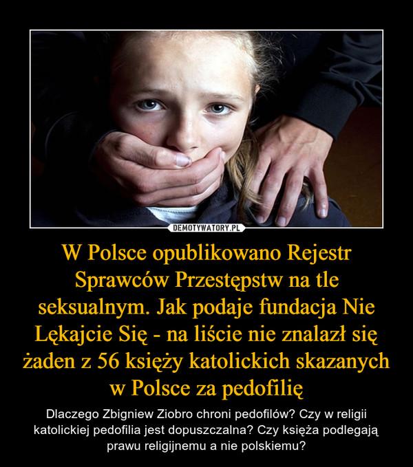 W Polsce opublikowano Rejestr Sprawców Przestępstw na tle seksualnym. Jak podaje fundacja Nie Lękajcie Się - na liście nie znalazł się żaden z 56 księży katolickich skazanych w Polsce za pedofilię – Dlaczego Zbigniew Ziobro chroni pedofilów? Czy w religii katolickiej pedofilia jest dopuszczalna? Czy księża podlegają prawu religijnemu a nie polskiemu?