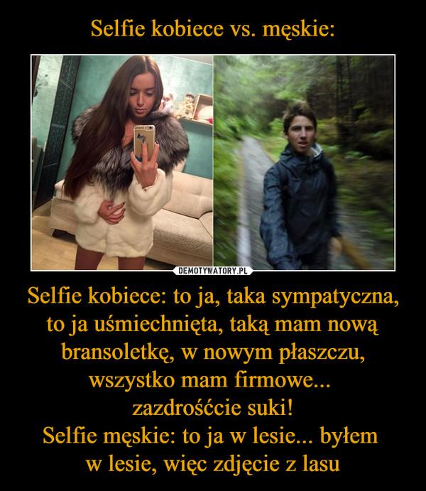 Selfie kobiece: to ja, taka sympatyczna, to ja uśmiechnięta, taką mam nową bransoletkę, w nowym płaszczu, wszystko mam firmowe... zazdrośćcie suki!Selfie męskie: to ja w lesie... byłem w lesie, więc zdjęcie z lasu –