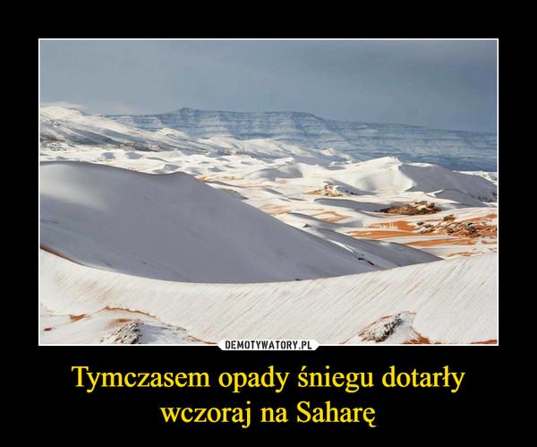 Tymczasem opady śniegu dotarły wczoraj na Saharę –