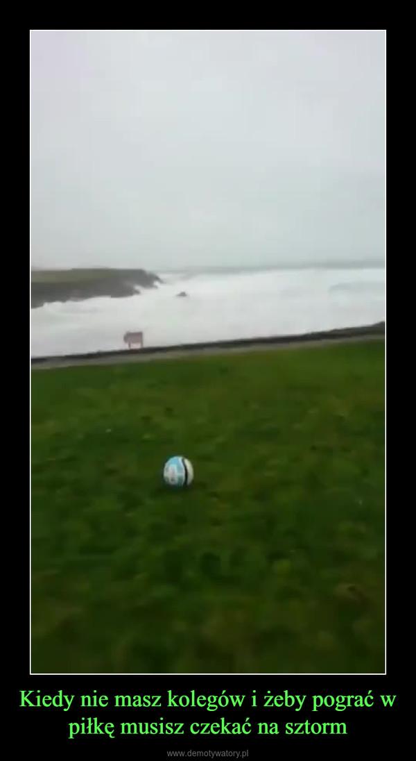 Kiedy nie masz kolegów i żeby pograć w piłkę musisz czekać na sztorm –