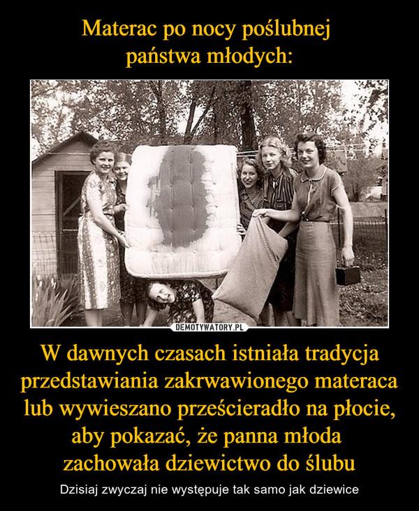 W dawnych czasach istniała tradycja przedstawiania zakrwawionego materaca lub wywieszano prześcieradło na płocie, aby pokazać, że panna młoda zachowała dziewictwo do ślubu – Dzisiaj zwyczaj nie występuje tak samo jak dziewice