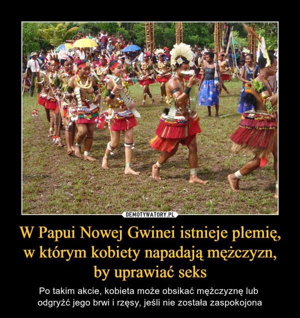 W Papui Nowej Gwinei istnieje plemię, w którym kobiety napadają mężczyzn, by uprawiać seks – Po takim akcie, kobieta może obsikać mężczyznę lub odgryźć jego brwi i rzęsy, jeśli nie została zaspokojona
