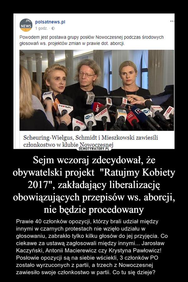"""Sejm wczoraj zdecydował, że obywatelski projekt  """"Ratujmy Kobiety 2017"""", zakładający liberalizację obowiązujących przepisów ws. aborcji, nie będzie procedowany – Prawie 40 członków opozycji, którzy brali udział między innymi w czarnych protestach nie wzięło udziału w głosowaniu, zabrakło tylko kilku głosów do jej przyjęcia. Co ciekawe za ustawą zagłosowali między innymi... Jarosław Kaczyński, Antonii Macierewicz czy Krystyna Pawłowicz! Posłowie opozycji są na siebie wściekli, 3 członków PO zostało wyrzuconych z partii, a trzech z Nowoczesnej zawiesiło swoje członkostwo w partii. Co tu się dzieje?"""