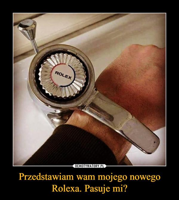 Przedstawiam wam mojego nowego Rolexa. Pasuje mi? –