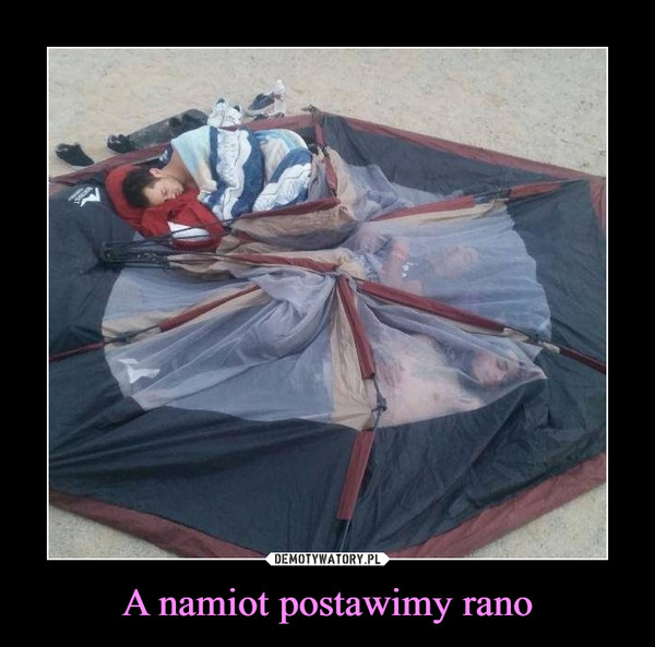 A namiot postawimy rano –