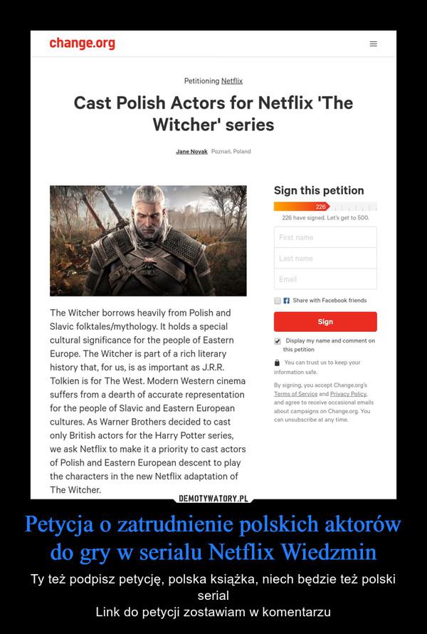 Petycja o zatrudnienie polskich aktorów do gry w serialu Netflix Wiedzmin – Ty też podpisz petycję, polska książka, niech będzie też polski serialLink do petycji zostawiam w komentarzu