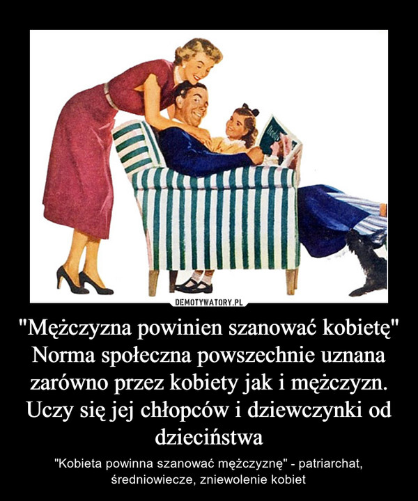 """""""Mężczyzna powinien szanować kobietę"""" Norma społeczna powszechnie uznana zarówno przez kobiety jak i mężczyzn. Uczy się jej chłopców i dziewczynki od dzieciństwa – """"Kobieta powinna szanować mężczyznę"""" - patriarchat, średniowiecze, zniewolenie kobiet"""