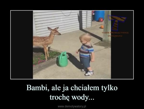 Bambi, ale ja chciałem tylkotrochę wody... –