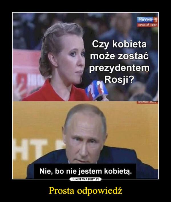 Prosta odpowiedź –  Czy kobieta może zostać prezydentem Rosji?Nie, bo nie jestem kobietą