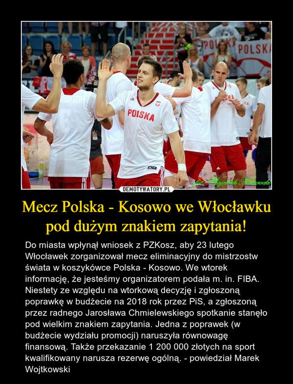 Mecz Polska - Kosowo we Włocławku pod dużym znakiem zapytania! – Do miasta wpłynął wniosek z PZKosz, aby 23 lutego Włocławek zorganizował mecz eliminacyjny do mistrzostw świata w koszykówce Polska - Kosowo. We wtorek informację, że jesteśmy organizatorem podała m. in. FIBA. Niestety ze względu na wtorkową decyzję i zgłoszoną poprawkę w budżecie na 2018 rok przez PiS, a zgłoszoną przez radnego Jarosława Chmielewskiego spotkanie stanęło pod wielkim znakiem zapytania. Jedna z poprawek (w budżecie wydziału promocji) naruszyła równowagę finansową. Także przekazanie 1 200 000 złotych na sport kwalifikowany narusza rezerwę ogólną. - powiedział Marek Wojtkowski