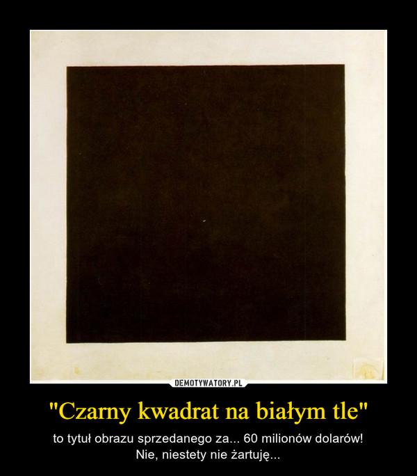 """""""Czarny kwadrat na białym tle"""" – to tytuł obrazu sprzedanego za... 60 milionów dolarów!Nie, niestety nie żartuję..."""