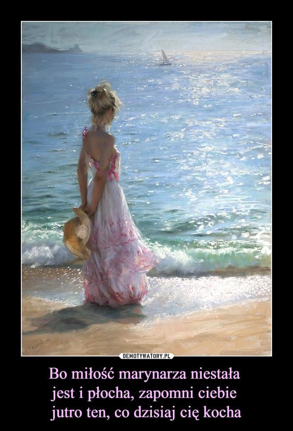 Bo miłość marynarza niestała jest i płocha, zapomni ciebie jutro ten, co dzisiaj cię kocha –